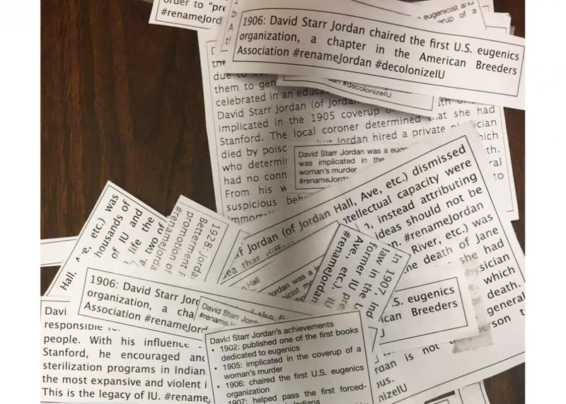 Slips of papers marked with the words #renameJordan and #decolonizeIU were scattered in classrooms and doors in Jordan Hall on Monday night. The anonymous flyers represent a movement to remove the name of David Starr Jordan from Jordan Hall.