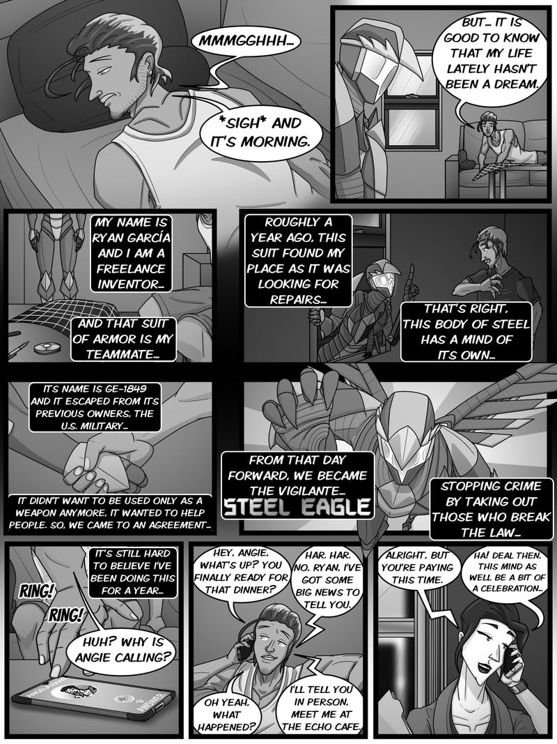 The soaring steeled vigilante Steel Eagle has returned! Ryan García is a freelance inventor that came across a suit of armor (or rather, it came across him), giving him high tech power to fight back the crime of his city, New Ypton, as the vigilante, Steel Eagle! But he returns today to face an all new challenge in his fight against crime, a threat coming from close to home... Come back in two weeks to see the next issue for the sensational story of Steel Eagle!