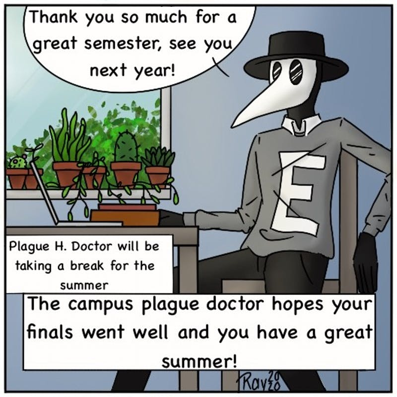 Plague Doctor enjoyed his semester, and he hopes for the same for you! Stay safe and healthy while the doctor is out for the summer!
