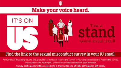 About half of all IU students will receive invitations to complete an anonymous survey about sexual misconduct starting Thursday. The purpose of the survey is to understand students' experiences and feelings about sexual assault.