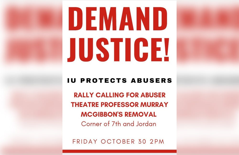 <p>Students are circulating a flyer for a protest on Oct. 30 where they will demand IU fire associate professor Murray McGibbon. The protest was planned after the Indiana Daily Student published an investigation detailing sexual harassment allegations against McGibbon.</p>
